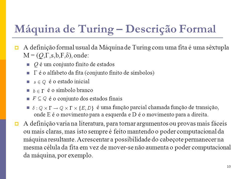 10 Máquina de Turing – Descrição Formal A definição formal usual da Máquina de Turing com uma fita é uma sêxtupla M = (Q,Γ,s,b,F,δ), onde: Q é um conj