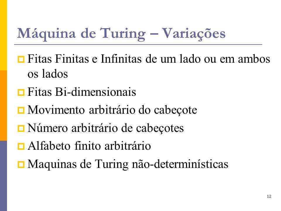 12 Máquina de Turing – Variações Fitas Finitas e Infinitas de um lado ou em ambos os lados Fitas Bi-dimensionais Movimento arbitrário do cabeçote Núme