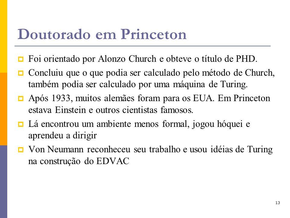 13 Doutorado em Princeton Foi orientado por Alonzo Church e obteve o título de PHD. Concluiu que o que podia ser calculado pelo método de Church, tamb