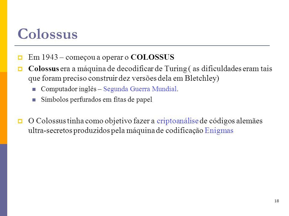 18 Colossus Em 1943 – começou a operar o COLOSSUS Colossus era a máquina de decodificar de Turing ( as dificuldades eram tais que foram preciso constr