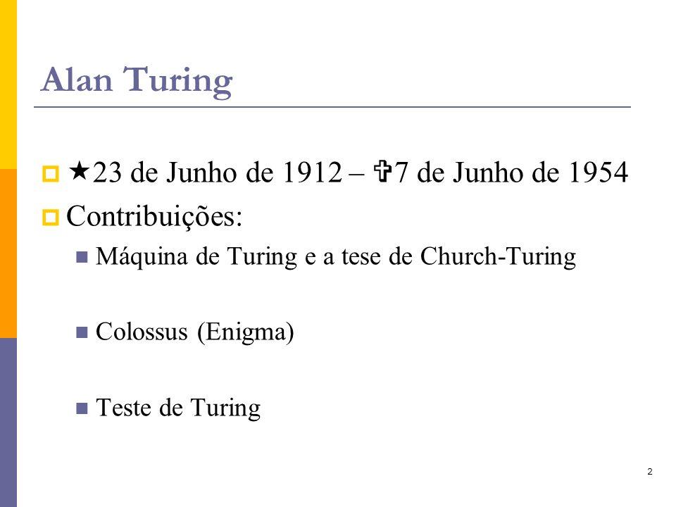 2 Alan Turing 23 de Junho de 1912 – 7 de Junho de 1954 Contribuições: Máquina de Turing e a tese de Church-Turing Colossus (Enigma) Teste de Turing