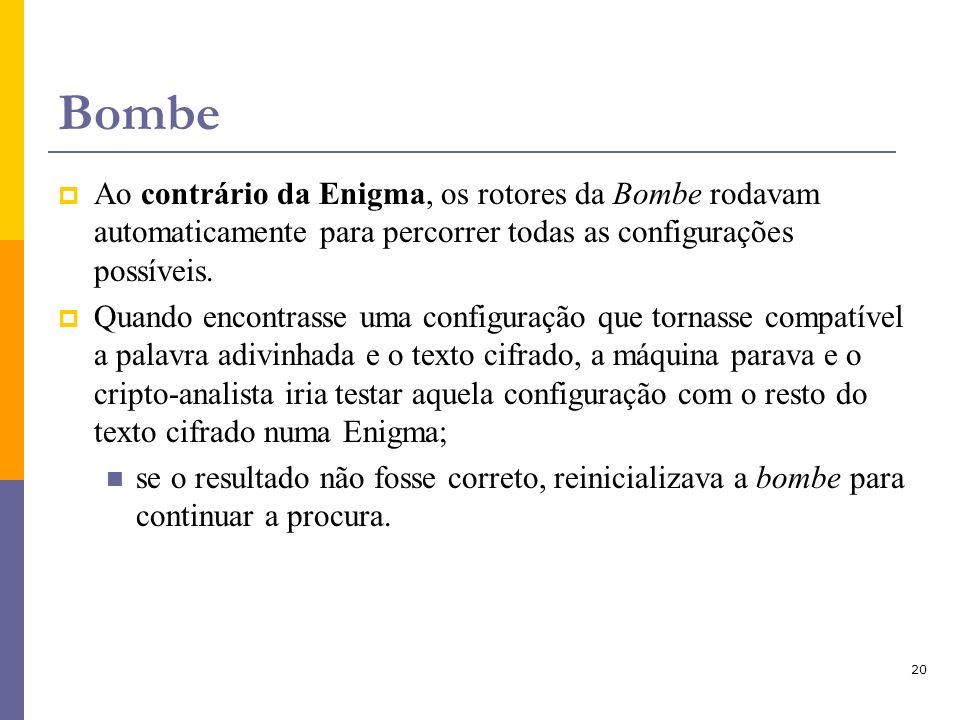 20 Bombe Ao contrário da Enigma, os rotores da Bombe rodavam automaticamente para percorrer todas as configurações possíveis. Quando encontrasse uma c