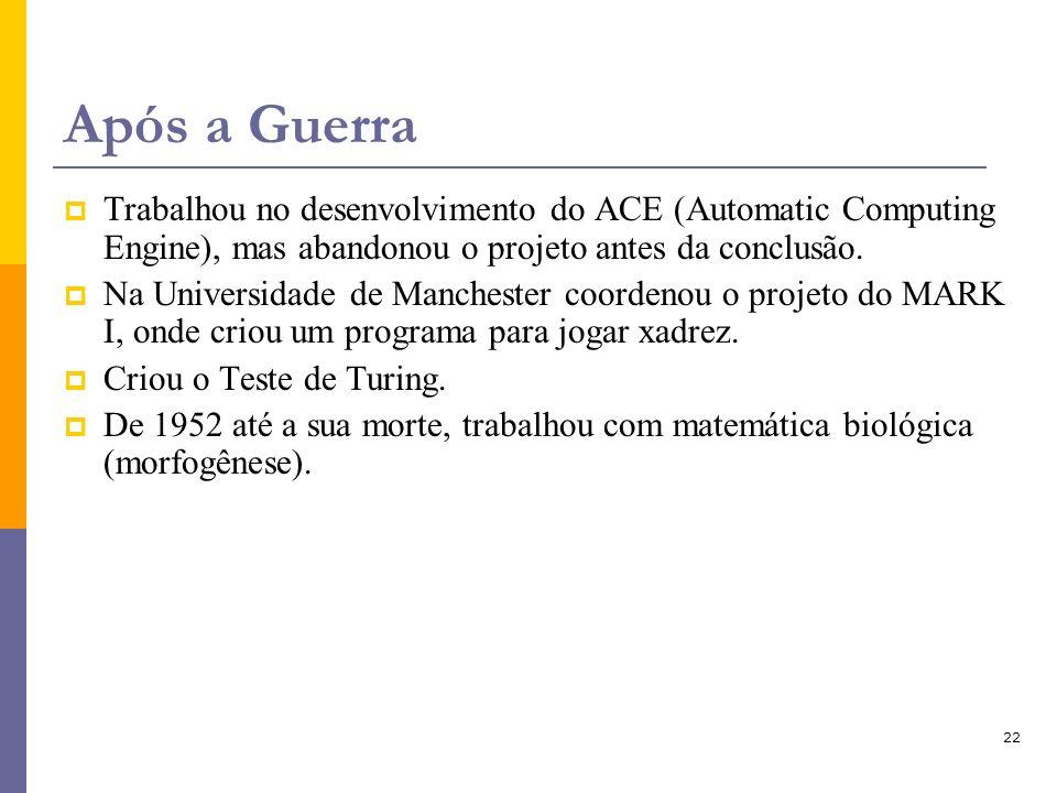 22 Após a Guerra Trabalhou no desenvolvimento do ACE (Automatic Computing Engine), mas abandonou o projeto antes da conclusão. Na Universidade de Manc