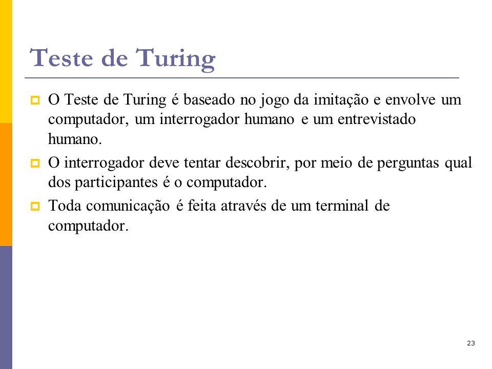 23 Teste de Turing O Teste de Turing é baseado no jogo da imitação e envolve um computador, um interrogador humano e um entrevistado humano. O interro