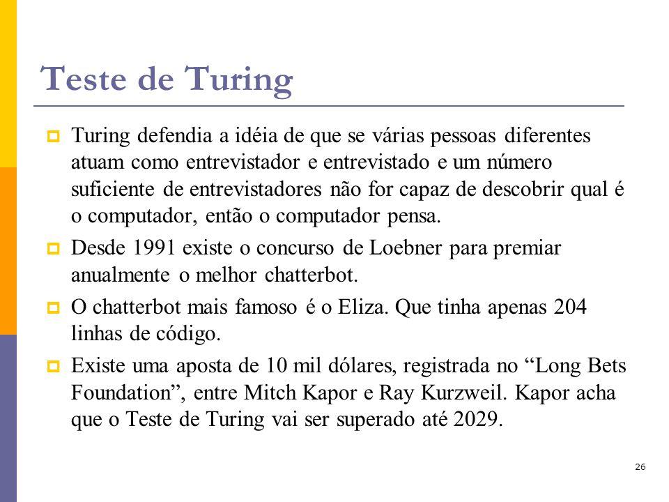 26 Teste de Turing Turing defendia a idéia de que se várias pessoas diferentes atuam como entrevistador e entrevistado e um número suficiente de entre