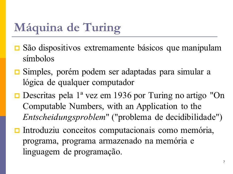 7 Máquina de Turing São dispositivos extremamente básicos que manipulam símbolos Simples, porém podem ser adaptadas para simular a lógica de qualquer