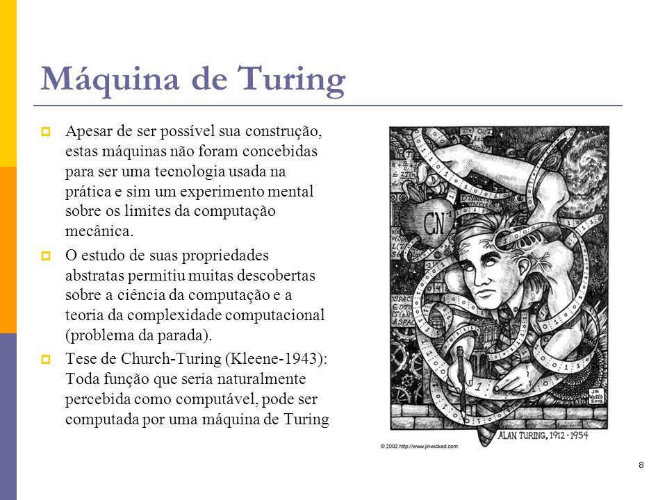 8 Máquina de Turing Apesar de ser possível sua construção, estas máquinas não foram concebidas para ser uma tecnologia usada na prática e sim um exper