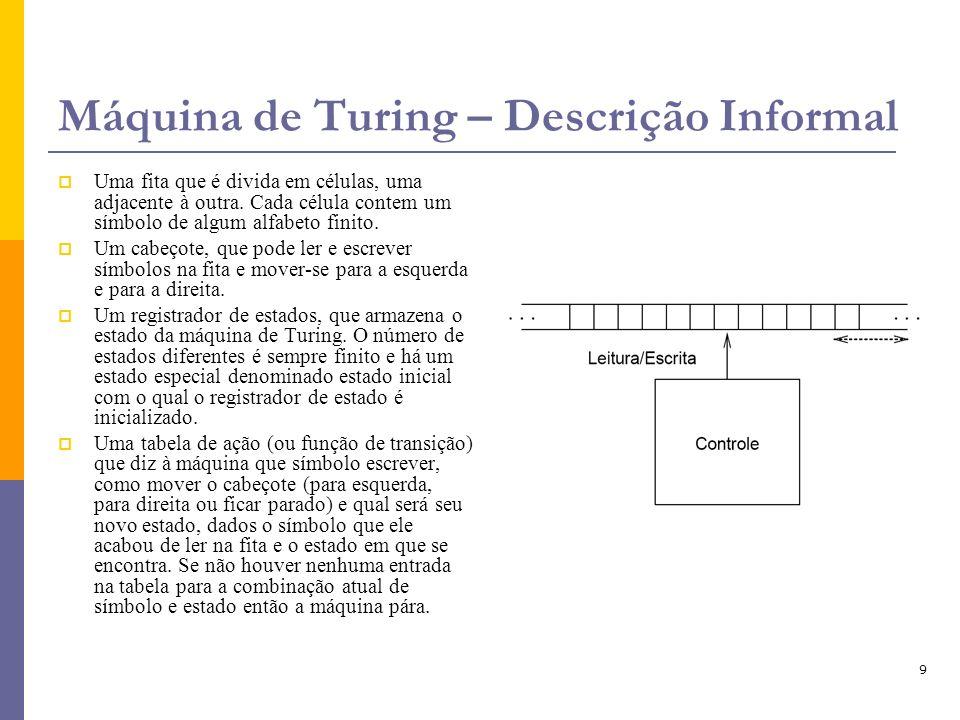 9 Máquina de Turing – Descrição Informal Uma fita que é divida em células, uma adjacente à outra. Cada célula contem um símbolo de algum alfabeto fini