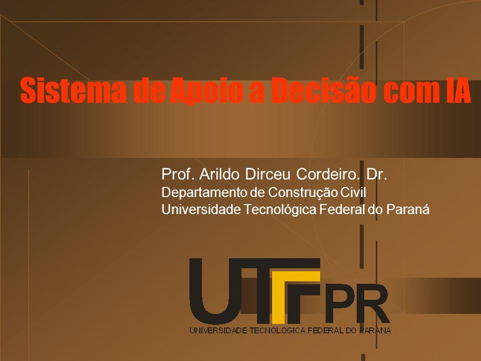 Prof. Arildo Dirceu Cordeiro. Dr. Departamento de Construção Civil Universidade Tecnológica Federal do Paraná Sistema de Apoio a Decisão com IA