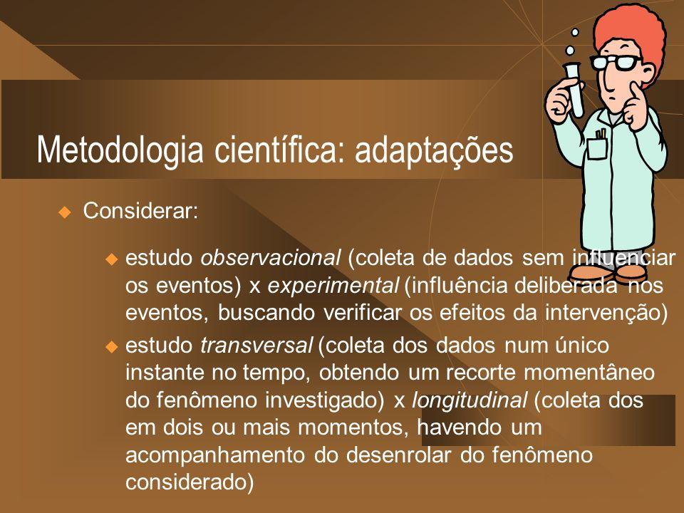 Metodologia científica: adaptações Considerar: u estudo observacional (coleta de dados sem influenciar os eventos) x experimental (influência delibera