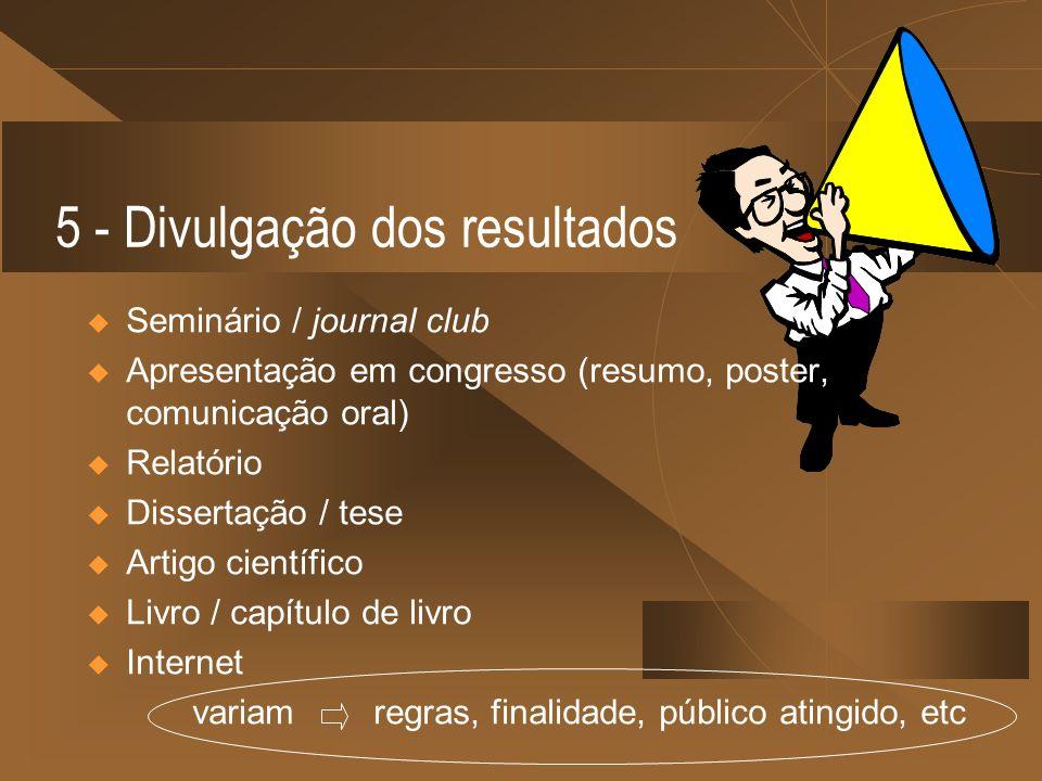 5 - Divulgação dos resultados Seminário / journal club Apresentação em congresso (resumo, poster, comunicação oral) Relatório Dissertação / tese Artig