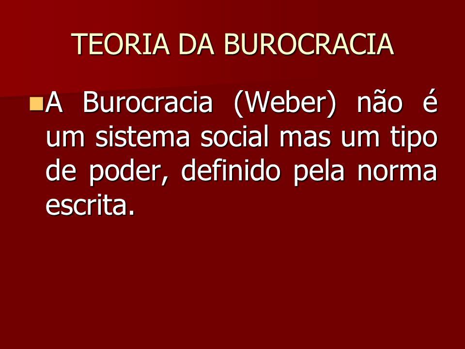 TEORIA DA BUROCRACIA A Burocracia (Weber) não é um sistema social mas um tipo de poder, definido pela norma escrita. A Burocracia (Weber) não é um sis