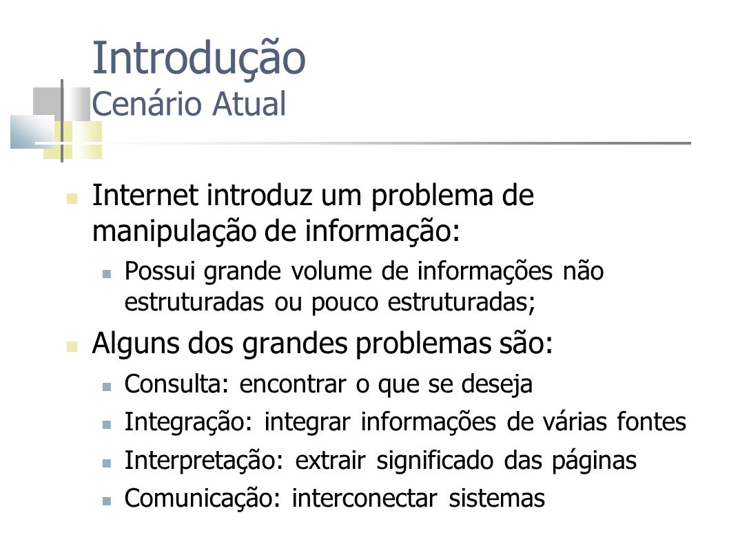 Introdução Cenário Atual Internet introduz um problema de manipulação de informação: Possui grande volume de informações não estruturadas ou pouco est