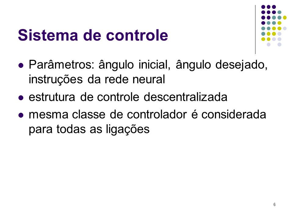 6 Sistema de controle Parâmetros: ângulo inicial, ângulo desejado, instruções da rede neural estrutura de controle descentralizada mesma classe de con