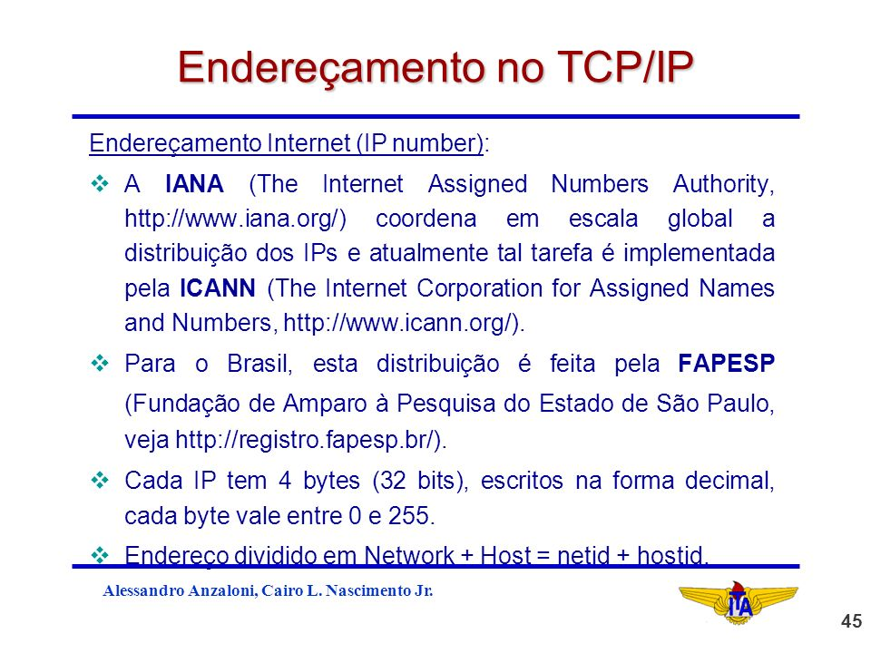 Alessandro Anzaloni, Cairo L. Nascimento Jr. 45 Endereçamento no TCP/IP Endereçamento Internet (IP number): vA IANA (The Internet Assigned Numbers Aut