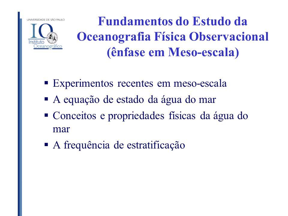 Fundamentos do Estudo da Oceanografia Física Observacional (ênfase em Meso-escala) Experimentos recentes em meso-escala A equação de estado da água do