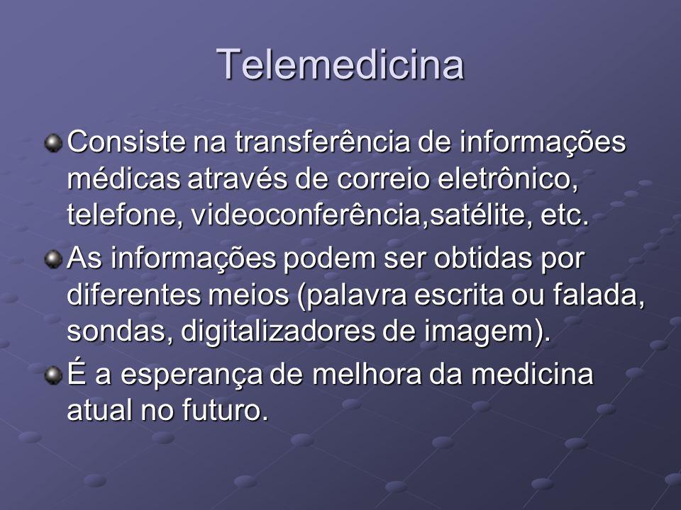 Telemedicina Consiste na transferência de informações médicas através de correio eletrônico, telefone, videoconferência,satélite, etc. As informações