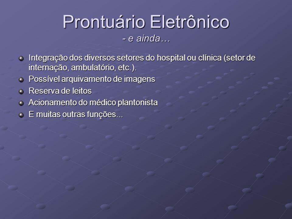 Prontuário Eletrônico - e ainda… Integração dos diversos setores do hospital ou clínica (setor de internação, ambulatório, etc.). Possível arquivament