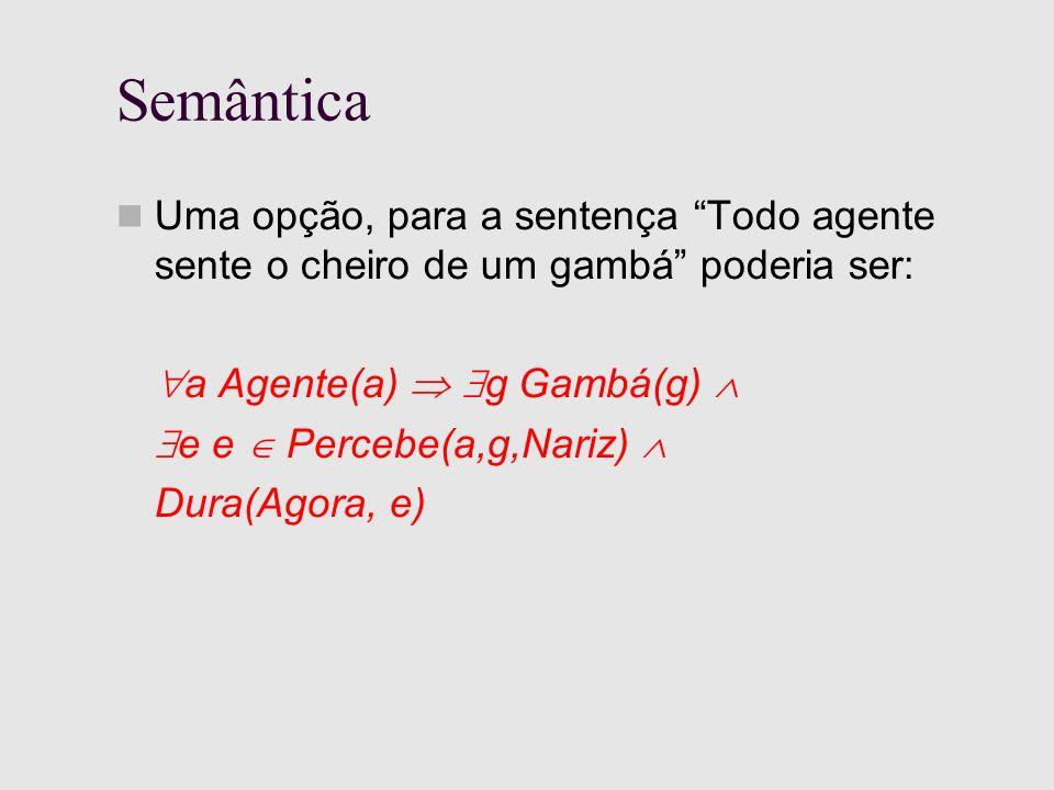 Semântica Uma opção, para a sentença Todo agente sente o cheiro de um gambá poderia ser: a Agente(a) g Gambá(g) e e Percebe(a,g,Nariz) Dura(Agora, e)