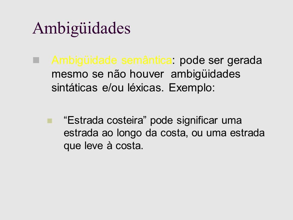 Ambigüidades Ambigüidade semântica: pode ser gerada mesmo se não houver ambigüidades sintáticas e/ou léxicas.