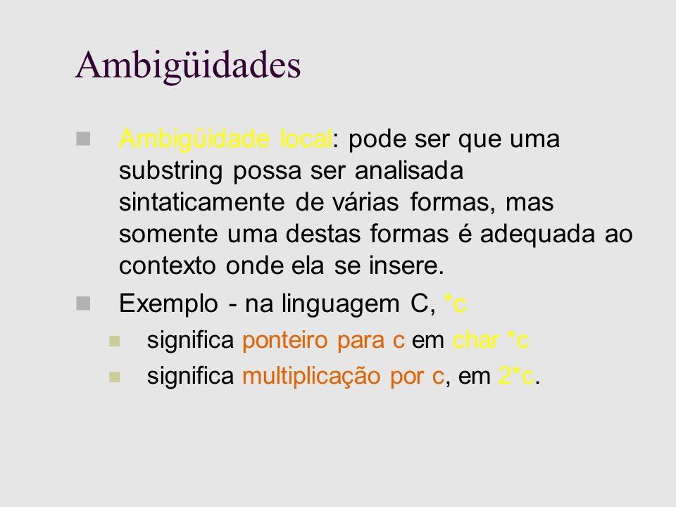 Ambigüidades Ambigüidade local: pode ser que uma substring possa ser analisada sintaticamente de várias formas, mas somente uma destas formas é adequada ao contexto onde ela se insere.