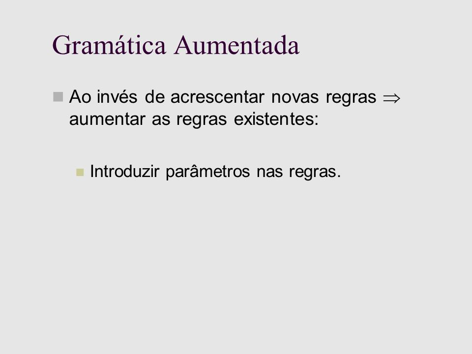 Gramática Aumentada Ao invés de acrescentar novas regras aumentar as regras existentes: Introduzir parâmetros nas regras.