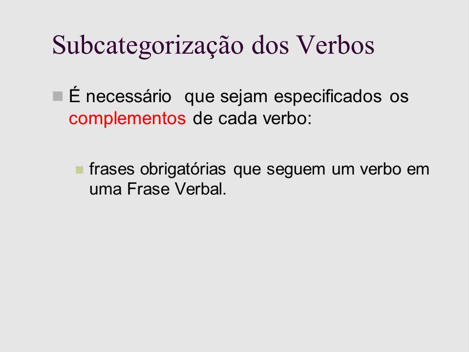 Subcategorização dos Verbos É necessário que sejam especificados os complementos de cada verbo: frases obrigatórias que seguem um verbo em uma Frase Verbal.