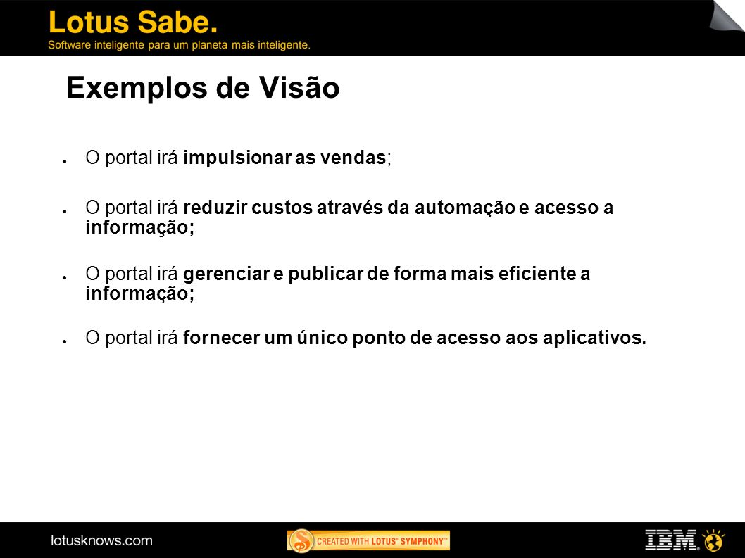Exemplos de Visão O portal irá impulsionar as vendas; O portal irá reduzir custos através da automação e acesso a informação; O portal irá gerenciar e