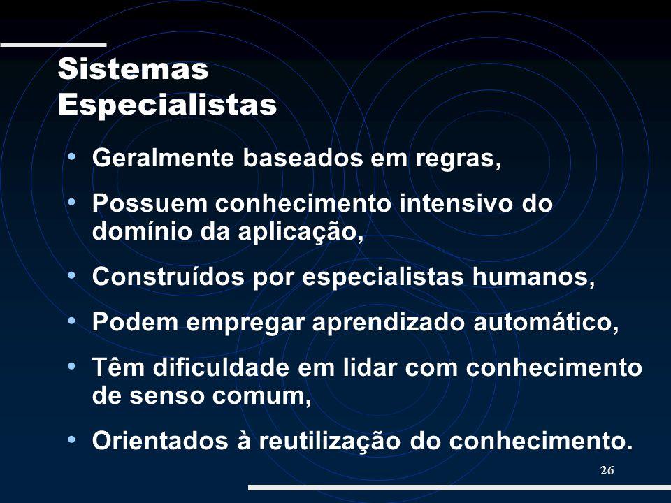 26 Geralmente baseados em regras, Possuem conhecimento intensivo do domínio da aplicação, Construídos por especialistas humanos, Podem empregar aprend
