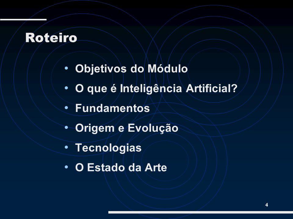 4 Roteiro Objetivos do Módulo O que é Inteligência Artificial? Fundamentos Origem e Evolução Tecnologias O Estado da Arte