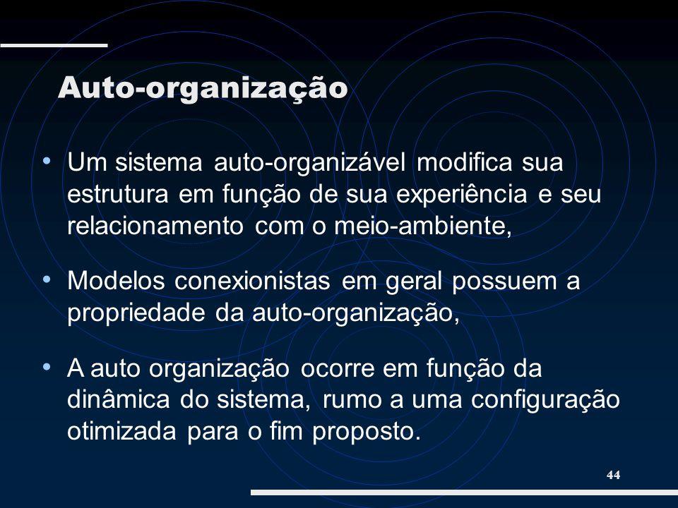 44 Um sistema auto-organizável modifica sua estrutura em função de sua experiência e seu relacionamento com o meio-ambiente, Modelos conexionistas em