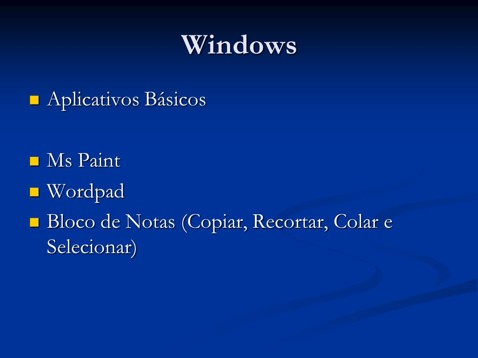 Windows Aplicativos Básicos Aplicativos Básicos Ms Paint Ms Paint Wordpad Wordpad Bloco de Notas (Copiar, Recortar, Colar e Selecionar) Bloco de Notas