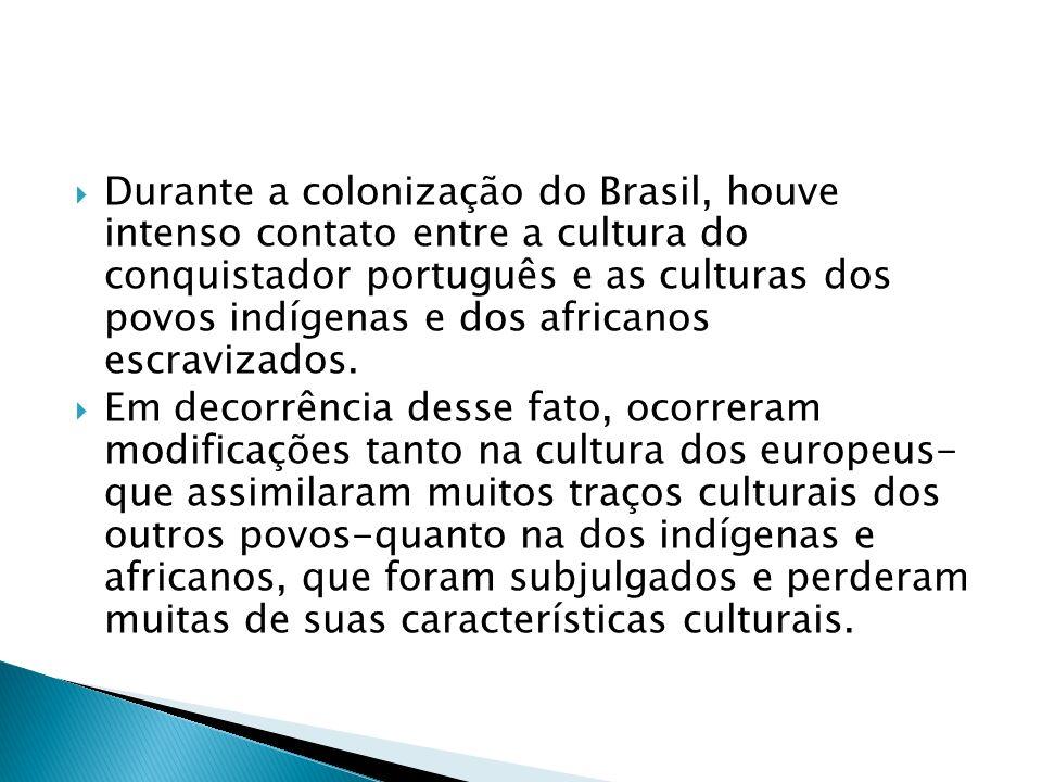 Durante a colonização do Brasil, houve intenso contato entre a cultura do conquistador português e as culturas dos povos indígenas e dos africanos esc