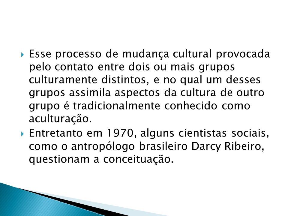 Esse processo de mudança cultural provocada pelo contato entre dois ou mais grupos culturamente distintos, e no qual um desses grupos assimila aspecto
