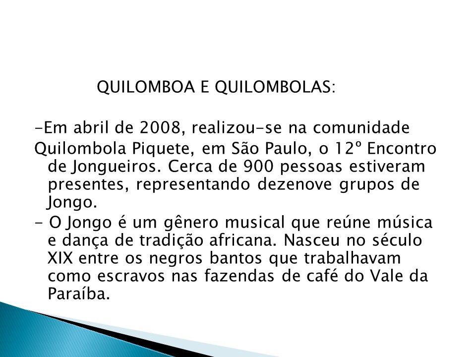QUILOMBOA E QUILOMBOLAS: -Em abril de 2008, realizou-se na comunidade Quilombola Piquete, em São Paulo, o 12º Encontro de Jongueiros. Cerca de 900 pes