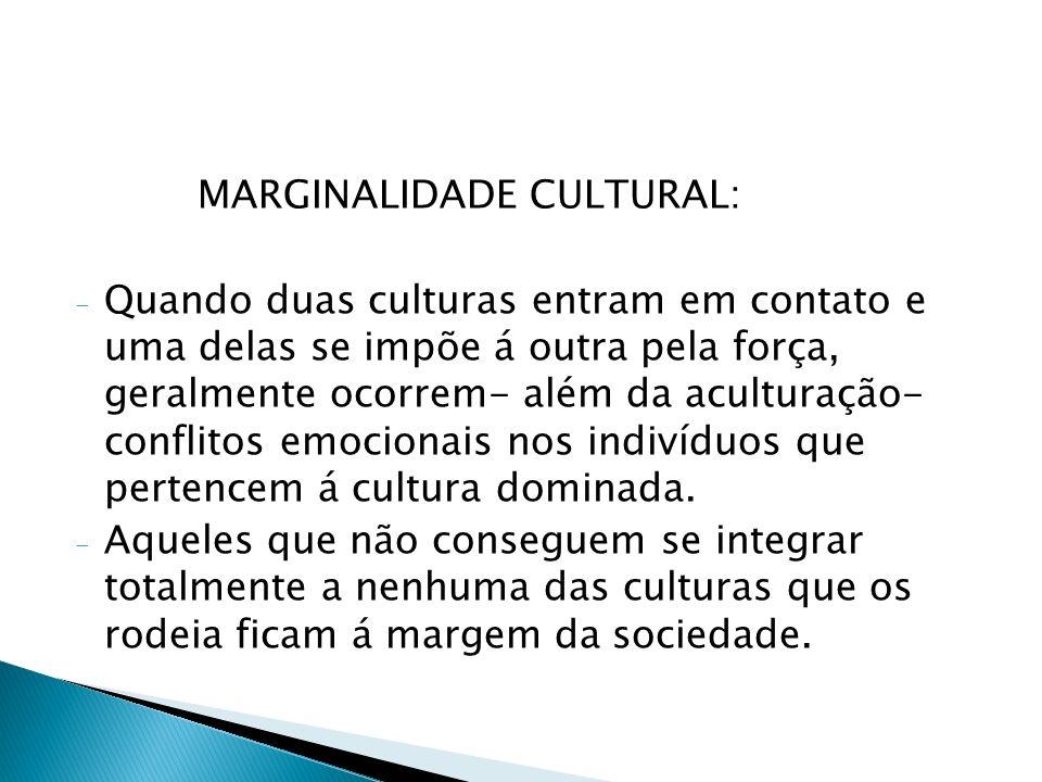 MARGINALIDADE CULTURAL: - Quando duas culturas entram em contato e uma delas se impõe á outra pela força, geralmente ocorrem- além da aculturação- con
