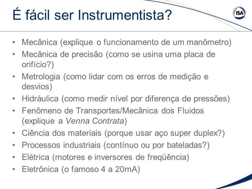 É fácil ser Instrumentista? Mecânica (explique o funcionamento de um manômetro) Mecânica de precisão (como se usina uma placa de orifício?) Metrologia