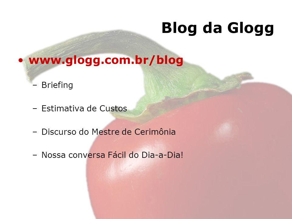 Blog da Glogg www.glogg.com.br/blog –Briefing –Estimativa de Custos –Discurso do Mestre de Cerimônia –Nossa conversa Fácil do Dia-a-Dia!