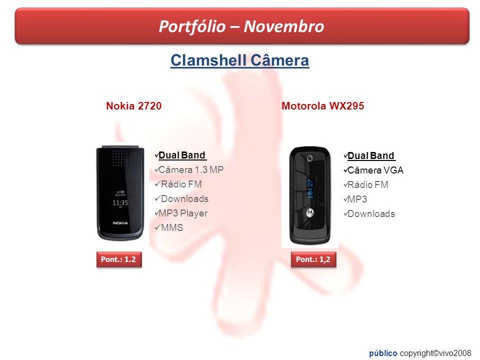 público copyright©vivo2008 Clamshell Câmera Pont.: 1.2 Dual Band Câmera 1.3 MP Rádio FM Downloads MP3 Player MMS Portfólio – Novembro Pont.: 1,2 Dual Band Câmera VGA Rádio FM MP3 Downloads Nokia 2720Motorola WX295