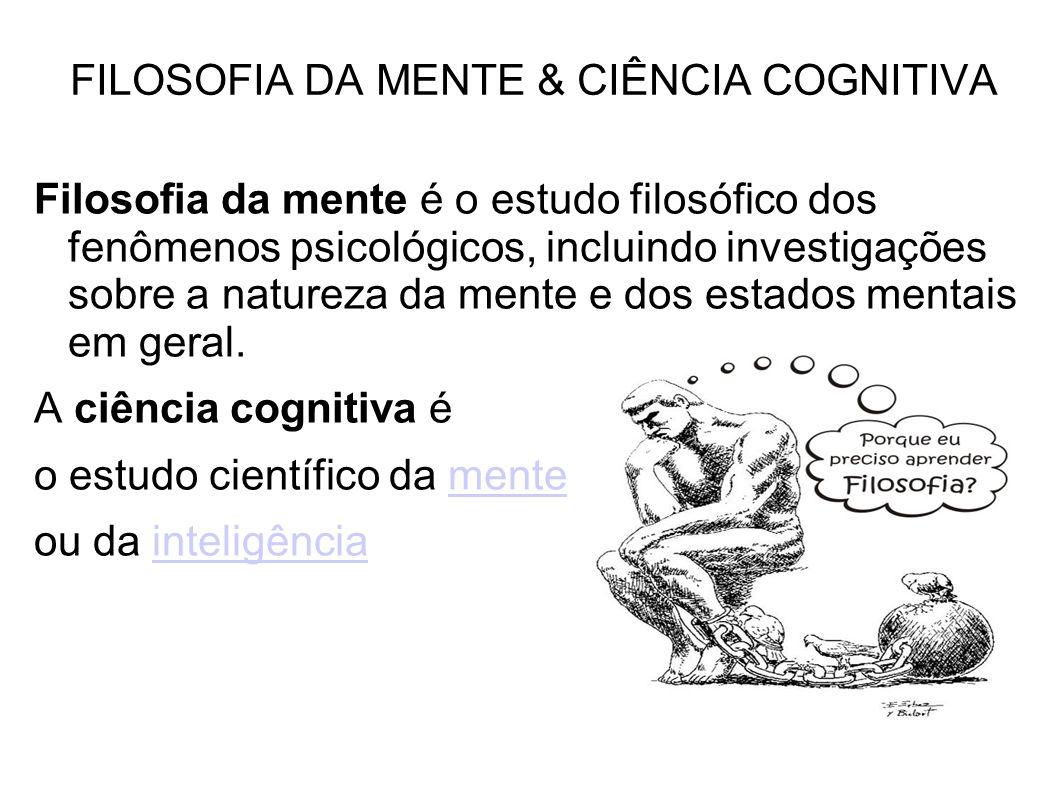 FILOSOFIA DA MENTE & CIÊNCIA COGNITIVA Filosofia da mente é o estudo filosófico dos fenômenos psicológicos, incluindo investigações sobre a natureza da mente e dos estados mentais em geral.