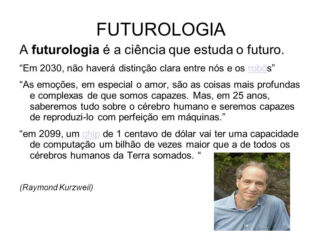 FUTUROLOGIA A futurologia é a ciência que estuda o futuro. Em 2030, não haverá distinção clara entre nós e os robôsrobô As emoções, em especial o amor