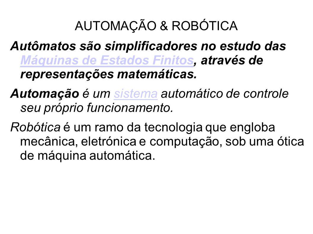 AUTOMAÇÃO & ROBÓTICA Autômatos são simplificadores no estudo das Máquinas de Estados Finitos, através de representações matemáticas. Máquinas de Estad