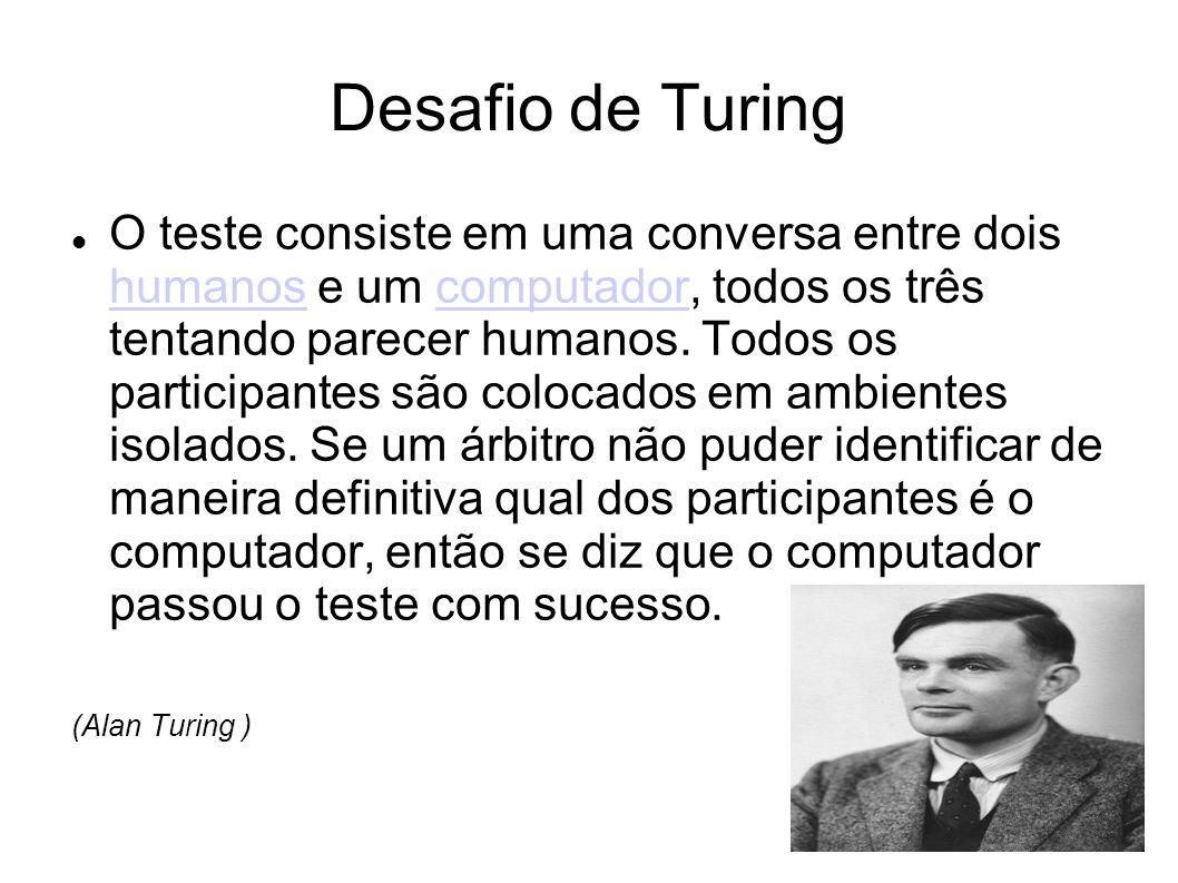 Desafio de Turing O teste consiste em uma conversa entre dois humanos e um computador, todos os três tentando parecer humanos. Todos os participantes