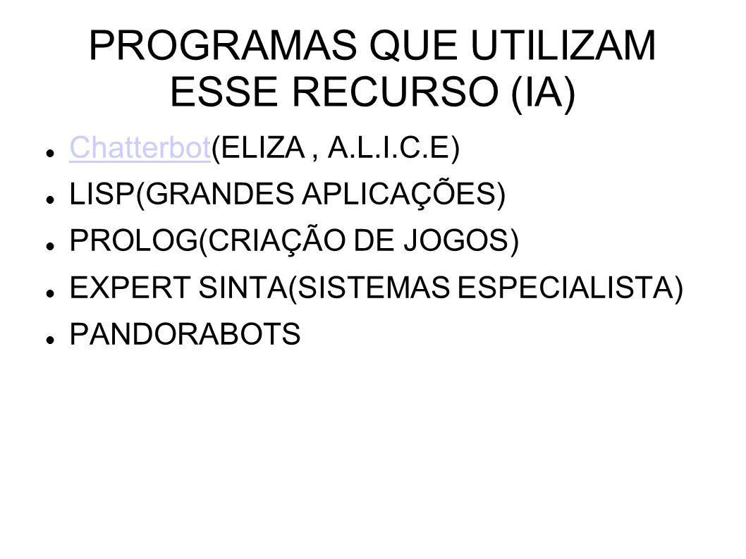 PROGRAMAS QUE UTILIZAM ESSE RECURSO (IA) Chatterbot(ELIZA, A.L.I.C.E) Chatterbot LISP(GRANDES APLICAÇÕES) PROLOG(CRIAÇÃO DE JOGOS) EXPERT SINTA(SISTEMAS ESPECIALISTA) PANDORABOTS
