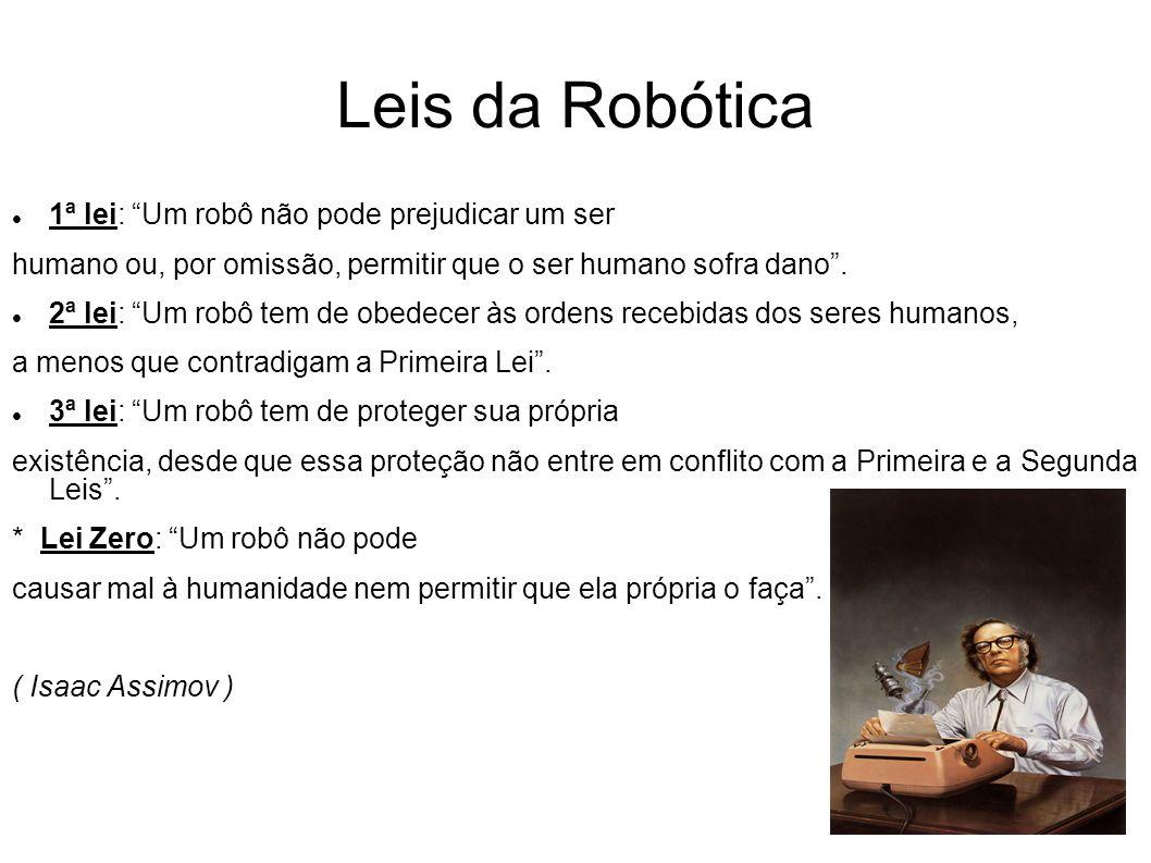 Leis da Robótica 1ª lei: Um robô não pode prejudicar um ser humano ou, por omissão, permitir que o ser humano sofra dano. 2ª lei: Um robô tem de obede