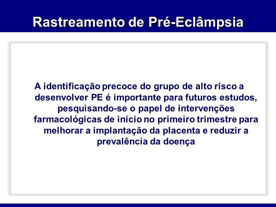 Rastreamento de Pré-Eclâmpsia A identificação precoce do grupo de alto risco a desenvolver PE é importante para futuros estudos, pesquisando-se o papel de intervenções farmacológicas de início no primeiro trimestre para melhorar a implantação da placenta e reduzir a prevalência da doença