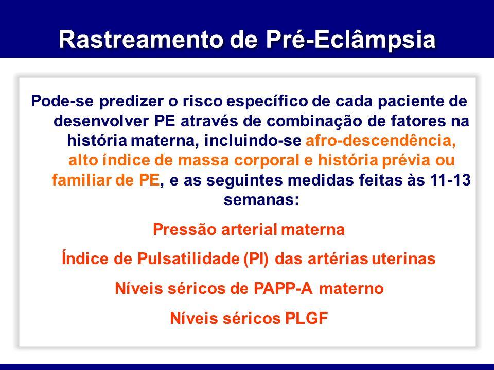 Rastreamento de Pré-Eclâmpsia Pode-se predizer o risco específico de cada paciente de desenvolver PE através de combinação de fatores na história materna, incluindo-se afro-descendência, alto índice de massa corporal e história prévia ou familiar de PE, e as seguintes medidas feitas às 11-13 semanas: Pressão arterial materna Índice de Pulsatilidade (PI) das artérias uterinas Níveis séricos de PAPP-A materno Níveis séricos PLGF