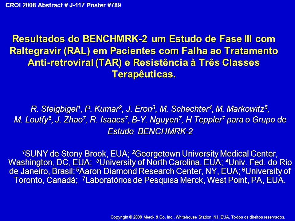Copyright © 2008 Merck & Co., Inc., Whitehouse Station, New Jersey, USA, All Rights Reserved CROI 2008 Abstract # J-117 Poster #789 Resultados do BENCHMRK-2 um Estudo de Fase III com Raltegravir (RAL) em Pacientes com Falha ao Tratamento Anti-retroviral (TAR) e Resistência à Três Classes Terapêuticas.