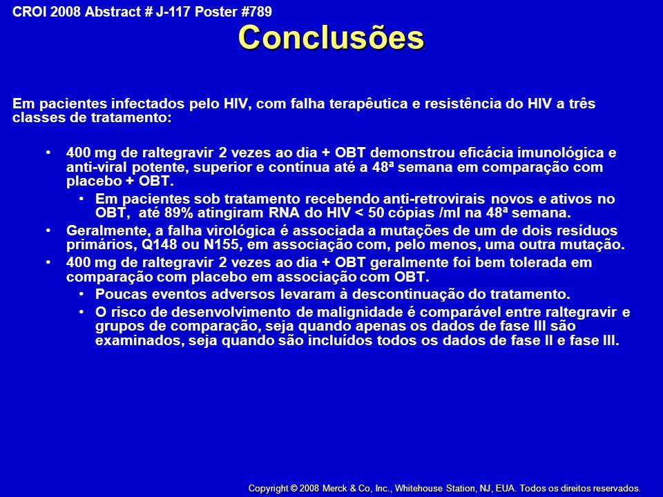 Copyright © 2008 Merck & Co., Inc., Whitehouse Station, New Jersey, USA, All Rights Reserved CROI 2008 Abstract # J-117 Poster #789Conclusões Em pacientes infectados pelo HIV, com falha terapêutica e resistência do HIV a três classes de tratamento: 400 mg de raltegravir 2 vezes ao dia + OBT demonstrou eficácia imunológica e anti-viral potente, superior e contínua até a 48ª semana em comparação com placebo + OBT.