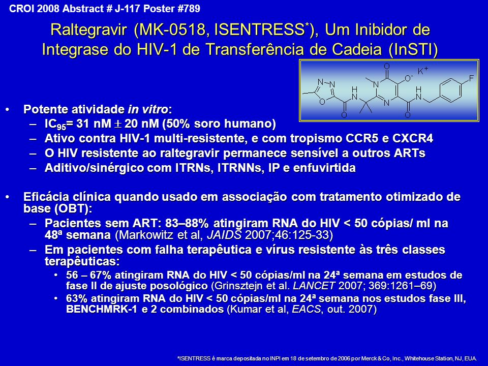 Copyright © 2008 Merck & Co., Inc., Whitehouse Station, New Jersey, USA, All Rights Reserved CROI 2008 Abstract # J-117 Poster #789 Raltegravir (MK-0518, ISENTRESS * ), Um Inibidor de Integrase do HIV-1 de Transferência de Cadeia (InSTI) Potente atividade in vitro:Potente atividade in vitro: –IC 95 = 31 nM 20 nM (50% soro humano) –Ativo contra HIV-1 multi-resistente, e com tropismo CCR5 e CXCR4 –O HIV resistente ao raltegravir permanece sensível a outros ARTs –Aditivo/sinérgico com ITRNs, ITRNNs, IP e enfuvirtida Eficácia clínica quando usado em associação com tratamento otimizado de base (OBT):Eficácia clínica quando usado em associação com tratamento otimizado de base (OBT): –Pacientes sem ART: 83–88% atingiram RNA do HIV < 50 cópias/ ml na 48ª semana (Markowitz et al, JAIDS 2007;46:125-33) –Em pacientes com falha terapêutica e vírus resistente às três classes terapêuticas: 56 – 67% atingiram RNA do HIV < 50 cópias/ml na 24ª semana em estudos de fase II de ajuste posológico (Grinsztejn et al.